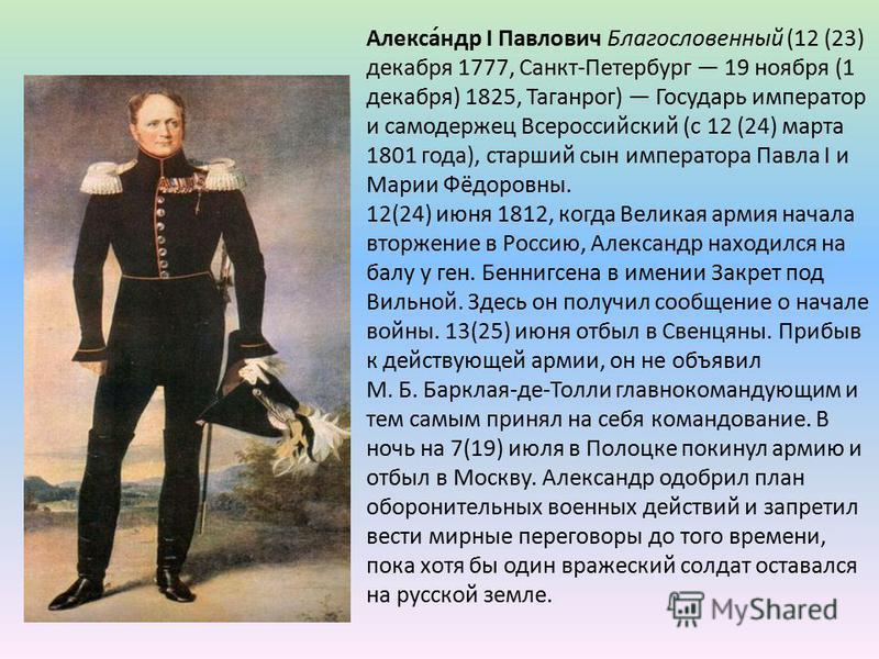 Алекса́ндр I Павлович Благословенный (12 (23) декабря 1777, Санкт-Петербург 19 ноября (1 декабря) 1825, Таганрог) Государь император и самодержец Всероссийский (с 12 (24) марта 1801 года), старший сын императора Павла I и Марии Фёдоровны. 12(24) июня