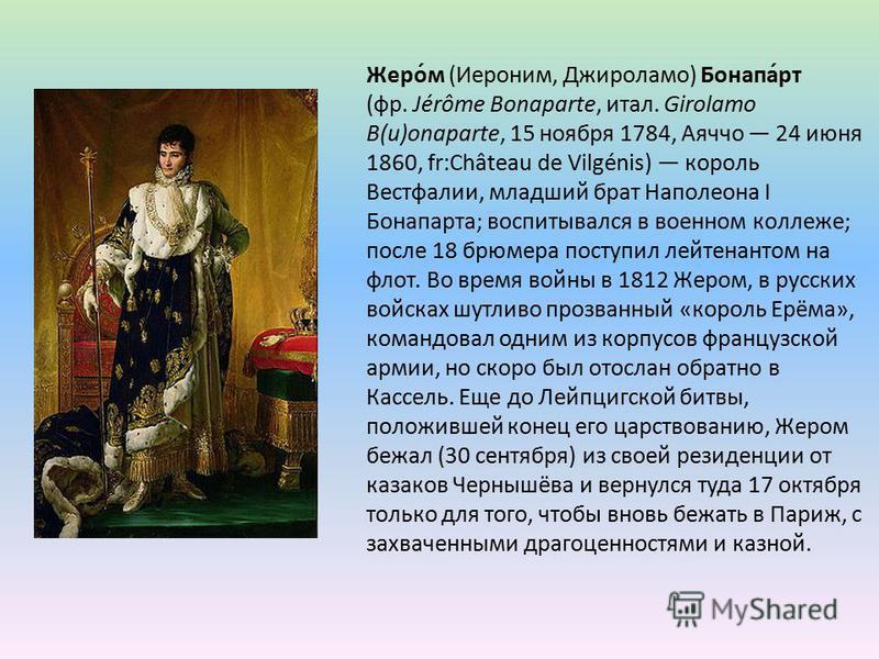 Жеро́м (Иероним, Джироламо) Бонапа́рт (фр. Jérôme Bonaparte, итал. Girolamo B(u)onaparte, 15 ноября 1784, Аяччо 24 июня 1860, fr:Château de Vilgénis) король Вестфалии, младший брат Наполеона I Бонапарта; воспитывался в военном коллеже; после 18 брюме