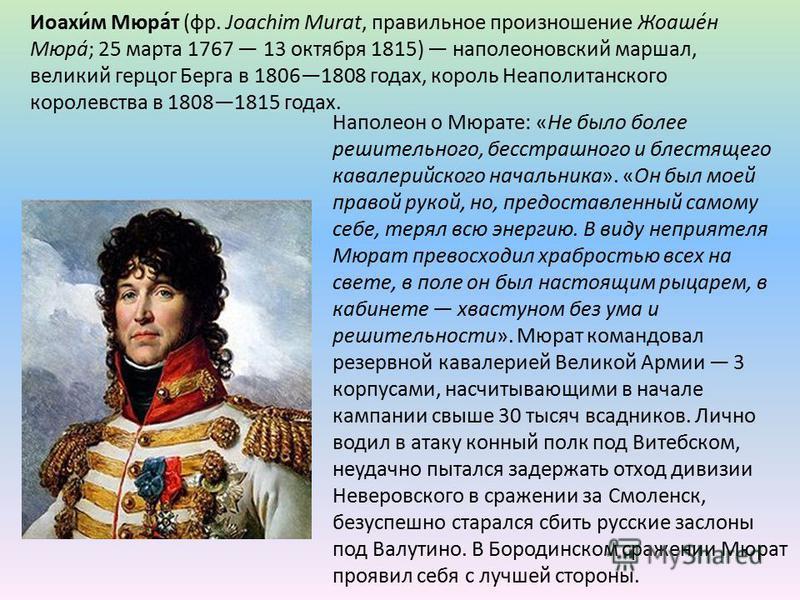 Наполеон о Мюрате: «Не было более решительного, бесстрашного и блестящего кавалерийского начальника». «Он был моей правой рукой, но, предоставленный самому себе, терял всю энергию. В виду неприятеля Мюрат превосходил храбростью всех на свете, в поле