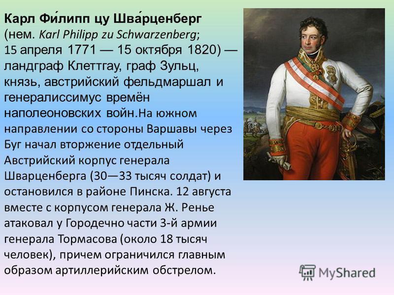 Карл Фи́липп цу Шва́рценберг (нем. Karl Philipp zu Schwarzenberg; 15 апреля 1771 15 октября 1820) ландграф Клеттгау, граф Зульц, князь, австрийский фельдмаршал и генералиссимус времён наполеоновских войн.На южном направлении со стороны Варшавы через