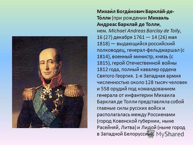Михаи́л Богда́нович Баркла́й-де- То́ли (при рождении Михаэль Андреас Барклай де Толи, нем. Michael Andreas Barclay de Tolly, 16 (27) декабря 1761 14 (26) мая 1818) выдающийся российский полководец, генерал-фельдмаршал (с 1814), военный министр, князь