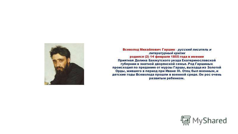 Всеволод Михайлович Гаршин - русский писатель и литературный критик родился (2) 14 февраля 1855 года в имении Приятная Долина Бахмутского уезда Екатеринославской губернии в знатной дворянской семье. Род Гаршиных происходил по преданию от мурзы Гаршы,