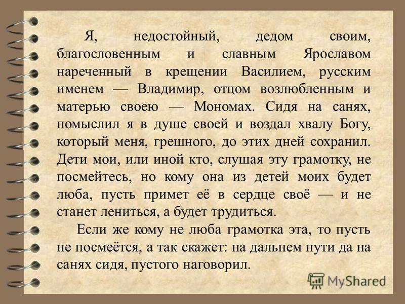 Я, недостойный, дедом своим, благословенным и славным Ярославом нареченный в крещении Василием, русским именем Владимир, отцом возлюбленным и матерью своею Мономах. Сидя на санях, помыслил я в душе своей и воздал хвалу Богу, который меня, грешного, д