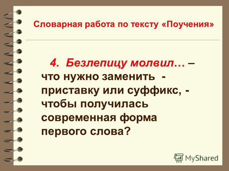 Словарная работа по тексту «Поучения» 4. Безлепицу молвил… – что нужно заменить - приставку или суффикс, - чтобы получилась современная форма первого слова?
