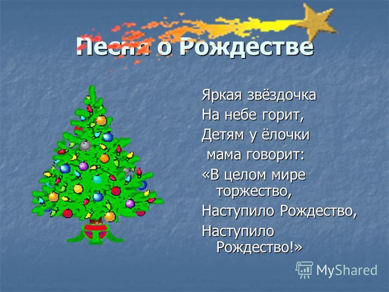 Песня о Рождестве Яркая звёздочка На небе горит, Детям у ёлочки мама говорит: мама говорит: «В целом мире торжество, Наступило Рождество, Наступило Рождество!»