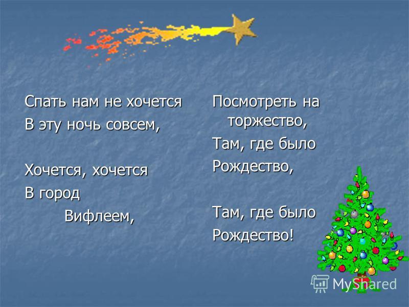 Спать нам не хочется В эту ночь совсем, Хочется, хочется В город Вифлеем, Вифлеем, Посмотреть на торжество, Там, где было Рождество, Рождество!