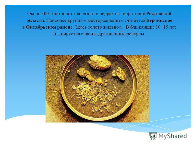 Около 300 тонн золота залегают в недрах на территории Ростовской области. Наиболее крупным месторождением считается Керчикское в Октябрьском районе. Здесь золото жильное.. В ближайшие 1015 лет планируется освоить драгоценные ресурсы.