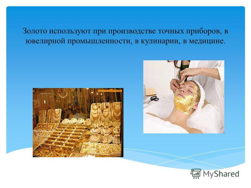 Золото используют при производстве точных приборов, в ювелирной промышленности, в кулинарии, в медицине.