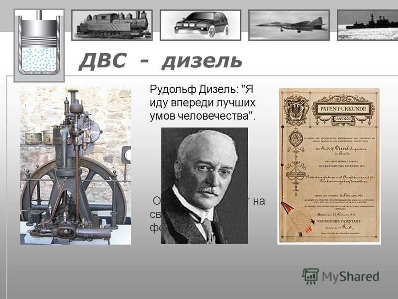 ДВС - дизель Рудольф Дизель: Я иду впереди лучших умов человечества. Он получил патент на свой двигатель 23 февраля 1893.