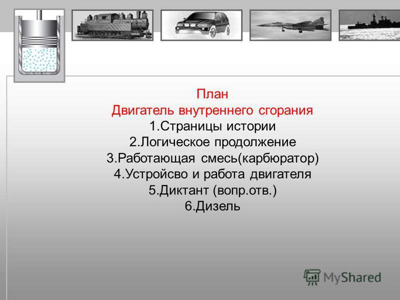 План Двигатель внутреннего сгорания 1. Страницы истории 2. Логическое продолжение 3. Работающая смесь(карбюратор) 4. Устройсво и работа двигателя 5. Диктант (во против.) 6.Дизель
