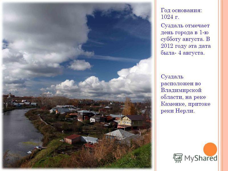 Год основания: 1024 г. Суздаль отмечает день города в 1-ю субботу августа. В 2012 году эта дата была- 4 августа. Суздаль расположен во Владимирской области, на реке Каменке, притоке реки Нерли.