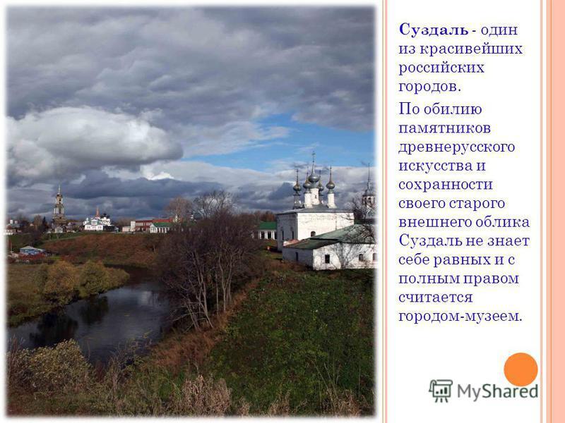 Суздаль - один из красивейших российских городов. По обилию памятников древнерусского искусства и сохранности своего старого внешнего облика Суздаль не знает себе равных и с полным правом считается городом-музеем.