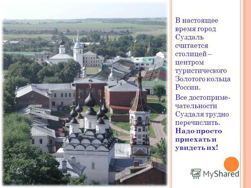 В настоящее время город Суздаль считается столицей – центром туристического Золотого кольца России. Все достопримечательности Суздаля трудно перечислить. Надо просто приехать и увидеть их!
