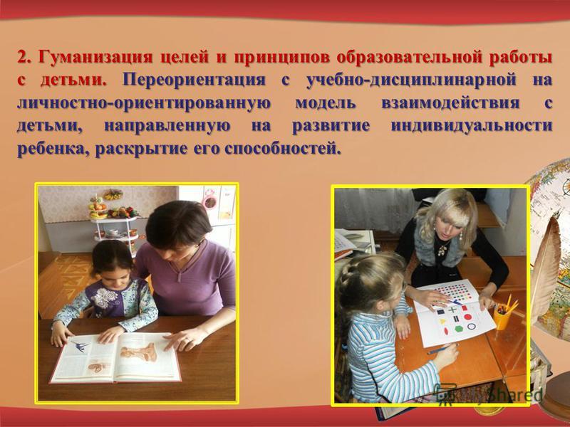2. Гуманизация целей и принципов образовательной работы с детьми. Переориентация с учебно-дисциплинарной на личностно-ориентированную модель взаимодействия с детьми, направленную на развитие индивидуальности ребенка, раскрытие его способностей.