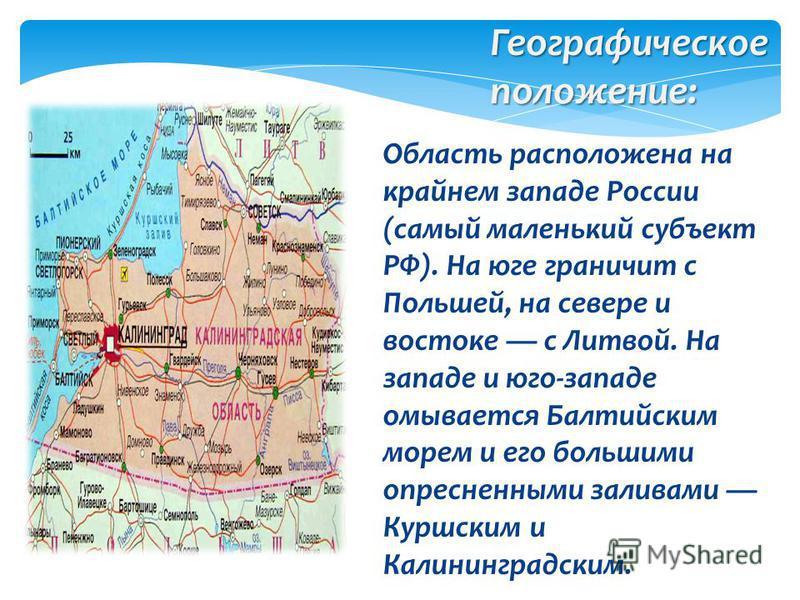 Область расположена на крайнем западе России (самый маленький субъект РФ). На юге граничит с Польшей, на севере и востоке с Литвой. На западе и юго-западе омывается Балтийским морем и его большими опресненными заливами Куршским и Калининградским. Гео
