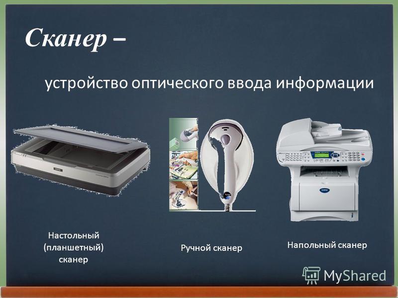 Сканер – устройство оптического ввода информации Настольный (планшетный) сканер Ручной сканер Напольный сканер
