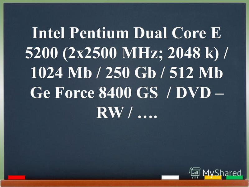 Intel Pentium Dual Core E 5200 (2x2500 MHz; 2048 k) / 1024 Mb / 250 Gb / 512 Mb Ge Force 8400 GS / DVD – RW / ….