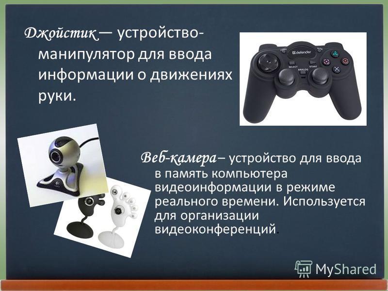 Джойстик устройство- манипулятор для ввода информации о движениях руки. Веб-камера – устройство для ввода в память компьютера видеоинформации в режиме реального времени. Используется для организации видеоконференций.