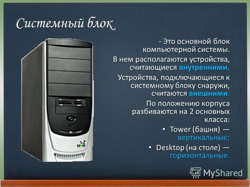 Системный блок - Это основной блок компьютерной системы. В нем располагаются устройства, считающиеся внутренними. Устройства, подключающиеся к системному блоку снаружи, считаются внешними. По положению корпуса разбиваются на 2 основных класса: Tower