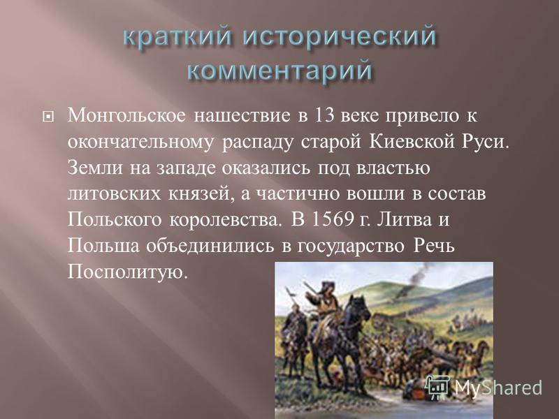 Монгольское нашествие в 13 веке привело к окончательному распаду старой Киевской Руси. Земли на западе оказались под властью литовских князей, а частично вошли в состав Польского королевства. В 1569 г. Литва и Польша объединились в государство Речь П