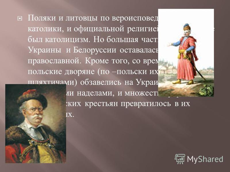 Поляки и литовцы по вероисповеданию были католики, и официальной религией в государстве был католицизм. Но большая часть населения Украины и Белоруссии оставалась православной. Кроме того, со временем многие польские дворяне ( по – польски их называл