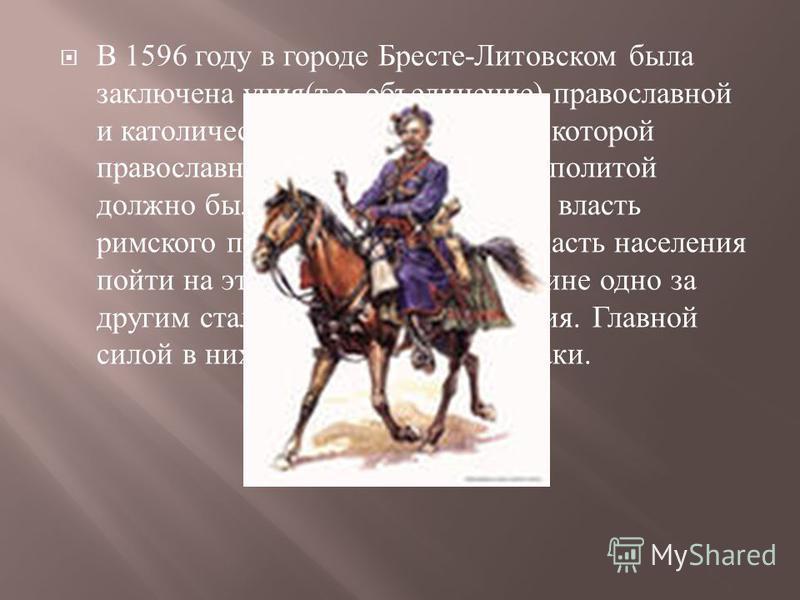 В 1596 году в городе Бресте - Литовском была заключена уния ( т. е. объединение ) православной и католической церквей, согласно которой православное население Речи Посполитой должно было признать верховную власть римского папы. Однако большая часть н