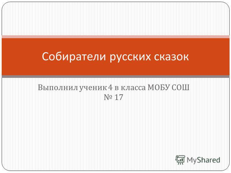 Выполнил ученик 4 в класса МОБУ СОШ 17 Собиратели русских сказок