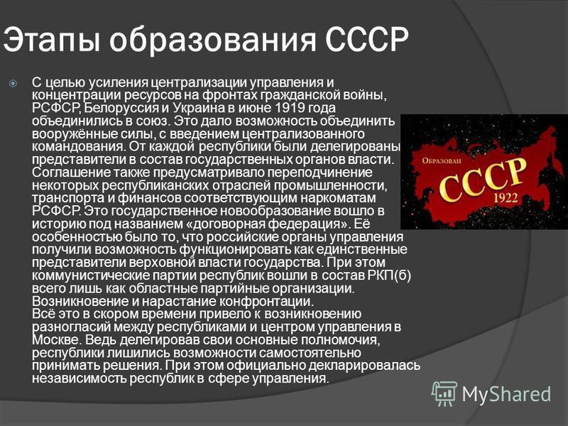 Этапы образования СССР С целью усиления централизации управления и концентрации ресурсов на фронтах гражданской войны, РСФСР, Белоруссия и Украина в июне 1919 года объединились в союз. Это дало возможность объединить вооружённые силы, с введением цен