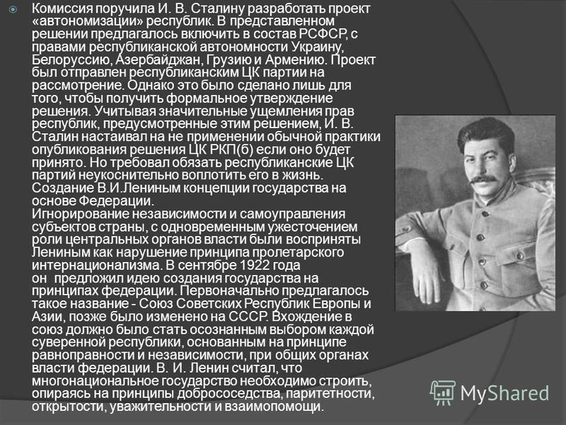 Комиссия поручила И. В. Сталину разработать проект «автономизации» республик. В представленном решении предлагалось включить в состав РСФСР, с правами республиканской автономности Украину, Белоруссию, Азербайджан, Грузию и Армению. Проект был отправл