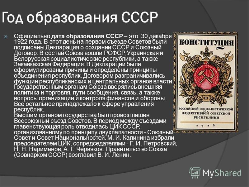 Год образования СССР Официально дата образования СССР – это 30 декабря 1922 года. В этот день на первом съезде Советов были подписаны Декларация о создании СССР и Союзный Договор. В состав Союза вошли РСФСР, Украинская и Белорусская социалистические