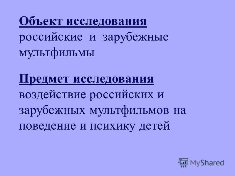 Объект исследования российские и зарубежные мультфильмы Предмет исследования воздействие российских и зарубежных мультфильмов на поведение и психику детей