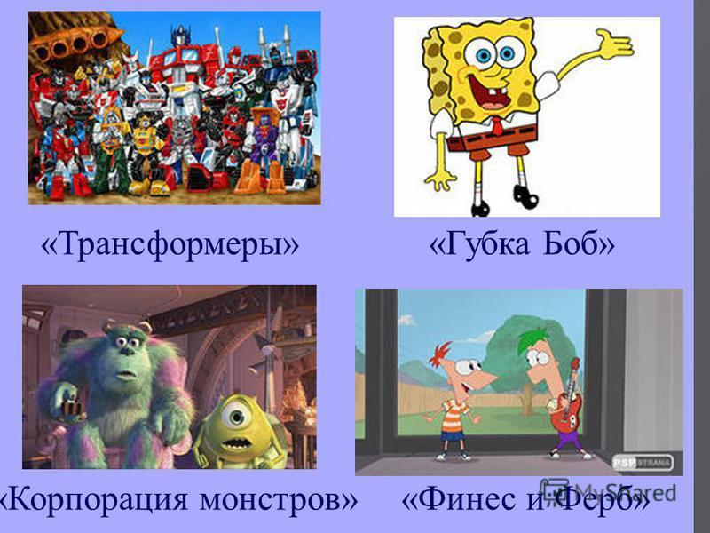 « Корпорация монстров » « Трансформеры »« Губка Боб » « Финес и Ферб »