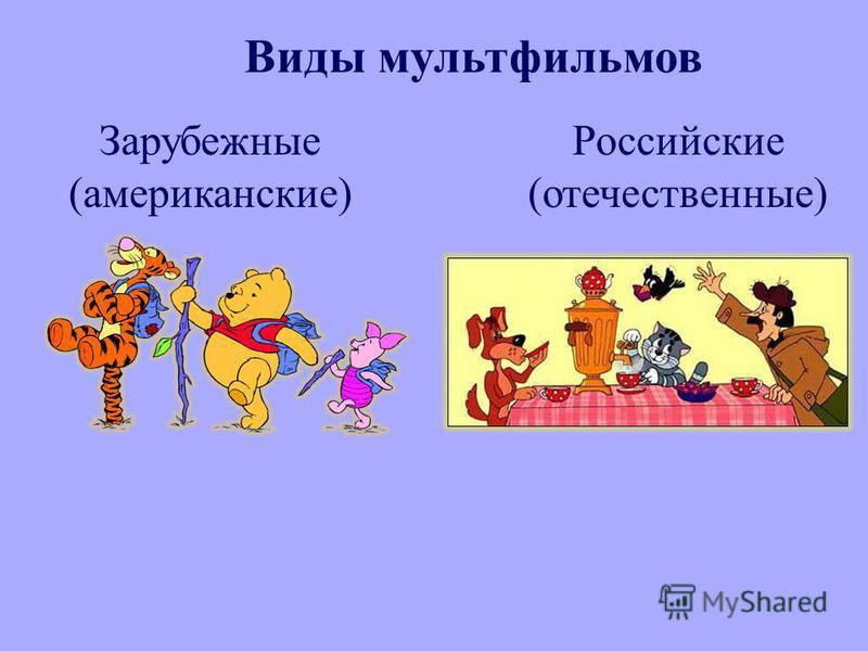 Виды мультфильмов Зарубежные ( американские ) Российские ( отечественные )