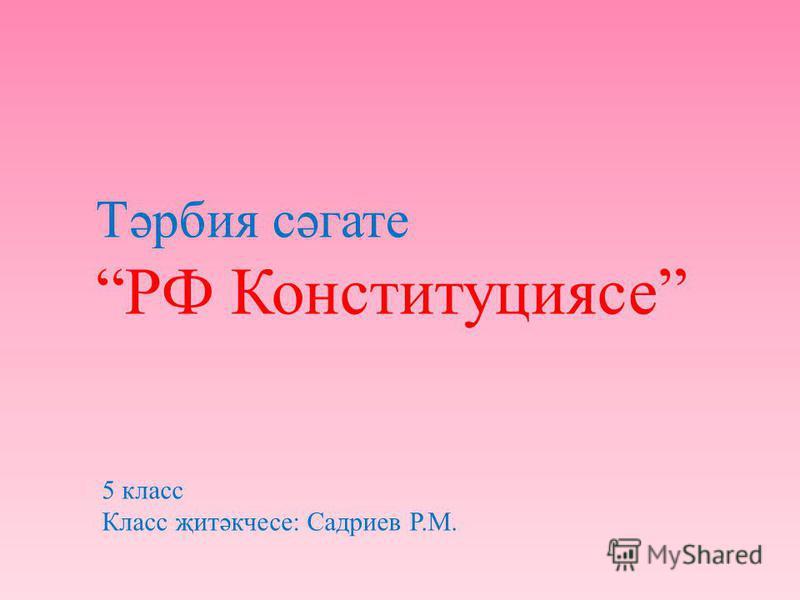 Тәрбия сәгате РФ Конституциясе 5 класс Класс җитәкчесе: Садриев Р.М.