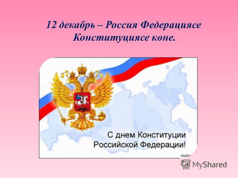12 декабрь – Россия Федерациясе Конституциясе көне.
