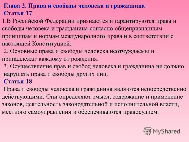 Глава 2. Права и свободы человека и гражданина Статья 17 1. В Российской Федерации признаются и гарантируются права и свободы человека и гражданина согласно общепризнанным принципам и нормам международного права и в соответствии с настоящей Конституц