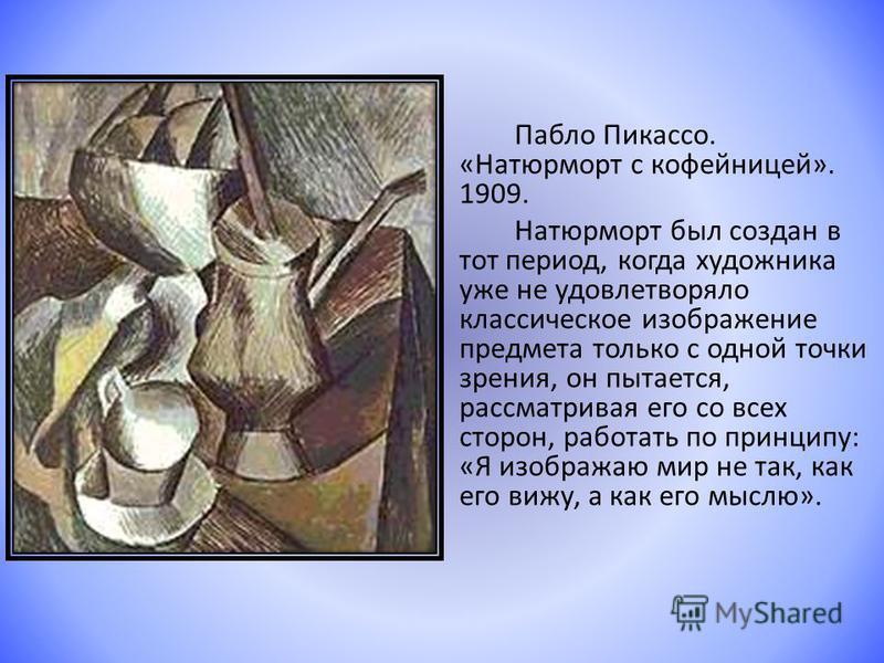 Пабло Пикассо. «Натюрморт с кофейницей». 1909. Натюрморт был создан в тот период, когда художника уже не удовлетворяло классическое изображение предмета только с одной точки зрения, он пытается, рассматривая его со всех сторон, работать по принципу: