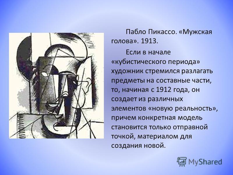 Пабло Пикассо. «Мужская голова». 1913. Если в начале «кубистического периода» художник стремился разлагать предметы на составные части, то, начиная с 1912 года, он создает из различных элементов «новую реальность», причем конкретная модель становится