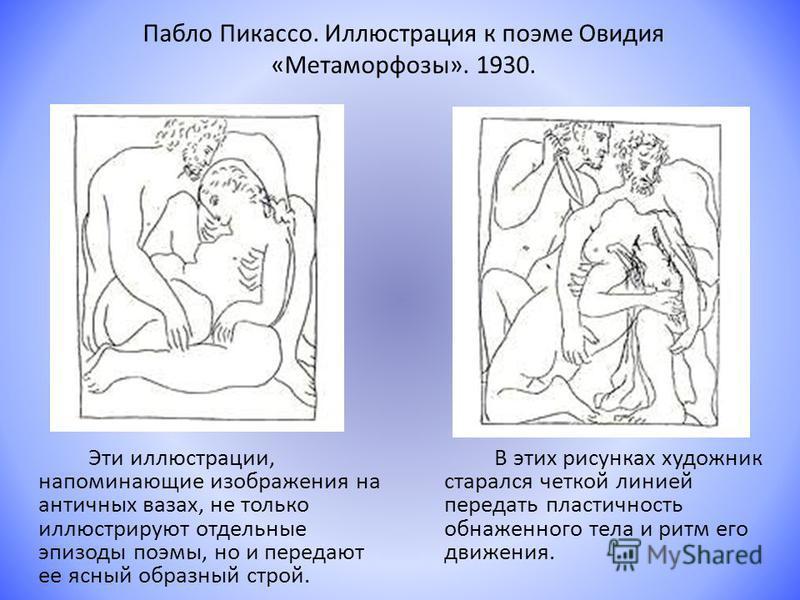 Пабло Пикассо. Иллюстрация к поэме Овидия «Метаморфозы». 1930. Эти иллюстрации, напоминающие изображения на античных вазах, не только иллюстрируют отдельные эпизоды поэмы, но и передают ее ясный образный строй. В этих рисунках художник старался четко