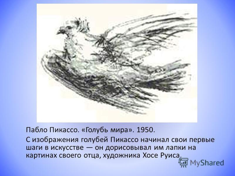 Пабло Пикассо. «Голубь мира». 1950. С изображения голубей Пикассо начинал свои первые шаги в искусстве он дорисовывал им лапки на картинах своего отца, художника Хосе Руиса.