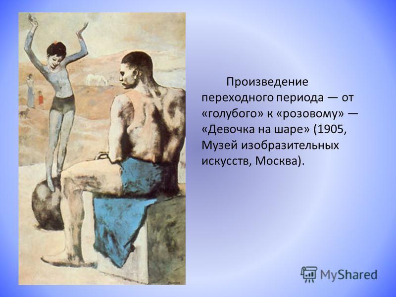 Произведение переходного периода от «голубого» к «розовому» «Девочка на шаре» (1905, Музей изобразительных искусств, Москва).