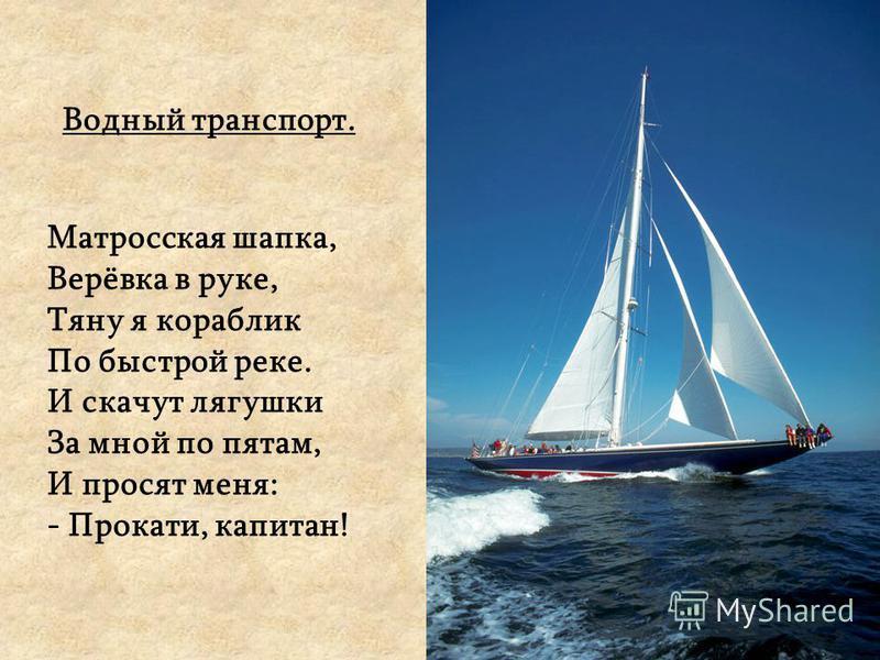 Водный транспорт. Матросская шапка, Верёвка в руке, Тяну я кораблик По быстрой реке. И скачут лягушки За мной по пятам, И просят меня: - Прокати, капитан!