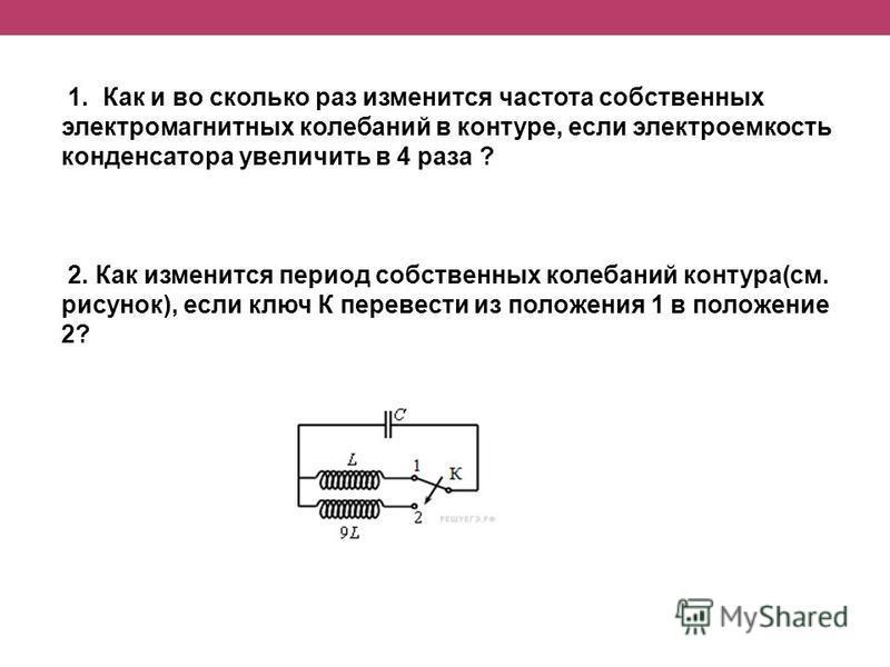 1. Как и во сколько раз изменится частота собственных электромагнитных колебаний в контуре, если электроемкость конденсатора увеличить в 4 раза ? 2. Как изменится период собственных колебаний контура(см. рисунок), если ключ К перевести из положения 1