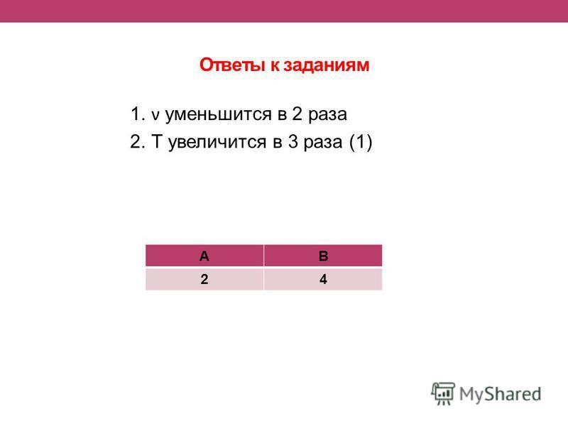 Ответы к заданиям 1. ν уменьшится в 2 раза 2. Т увеличится в 3 раза (1) АВ 24