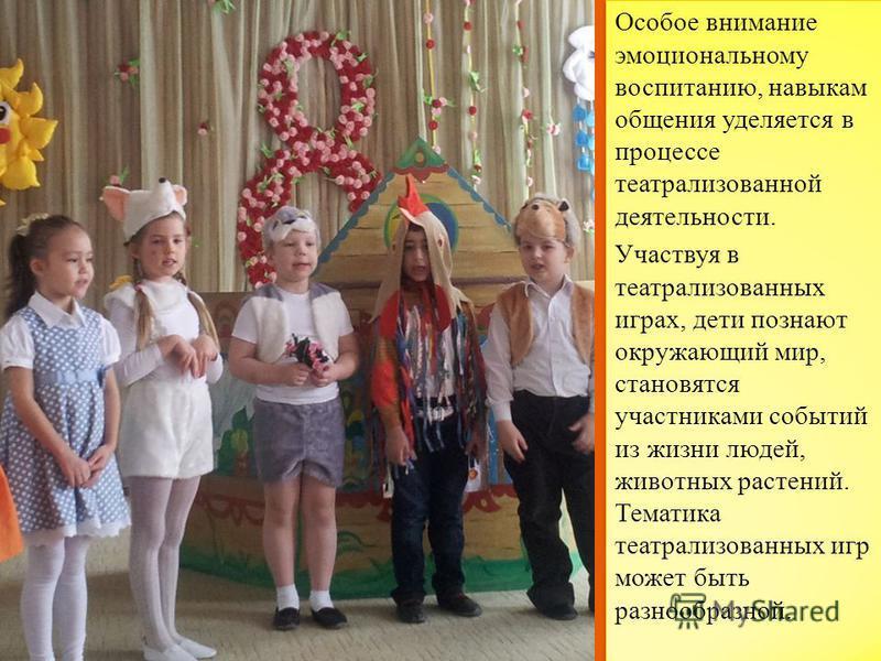 Особое внимание эмоциональному воспитанию, навыкам общения уделяется в процессе театрализованной деятельности. Участвуя в театрализованных играх, дети познают окружающий мир, становятся участниками событий из жизни людей, животных растений. Тематика