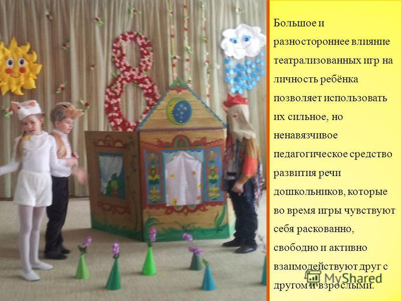 Большое и разностороннее влияние театрализованных игр на личность ребёнка позволяет использовать их сильное, но ненавязчивое педагогическое средство развития речи дошкольников, которые во время игры чувствуют себя раскованно, свободно и активно взаим
