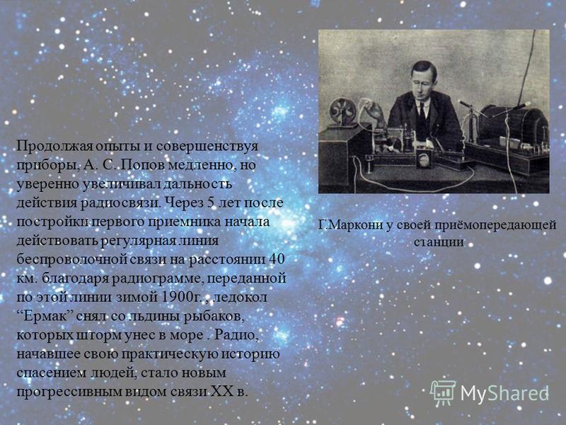 Г.Маркони у своей приёмопередающей станции Продолжая опыты и совершенствуя приборы, А. С. Попов медленно, но уверенно увеличивал дальность действия радиосвязи. Через 5 лет после постройки первого приемника начала действовать регулярная линия беспрово