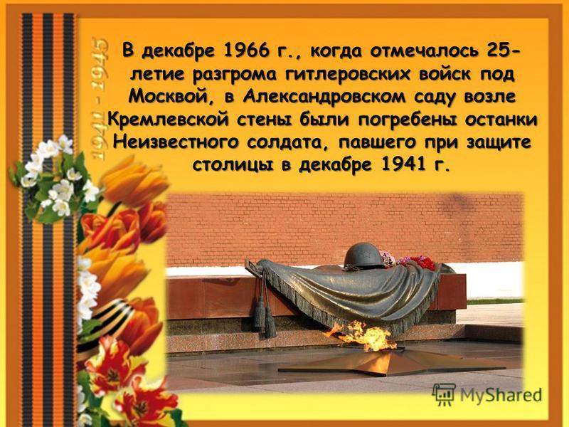 В декабре 1966 г., когда отмечалось 25- летие разгрома гитлеровских войск под Москвой, в Александровском саду возле Кремлевской стены были погребены останки Неизвестного солдата, павшего при защите столицы в декабре 1941 г.