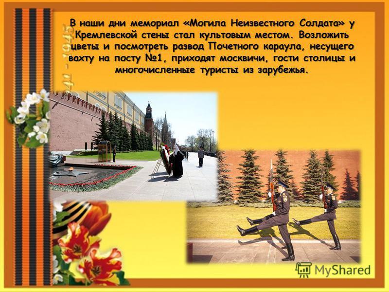 В наши дни мемориал «Могила Неизвестного Солдата» у Кремлевской стены стал культовым местом. Возложить цветы и посмотреть развод Почетного караула, несущего вахту на посту 1, приходят москвичи, гости столицы и многочисленные туристы из зарубежья.