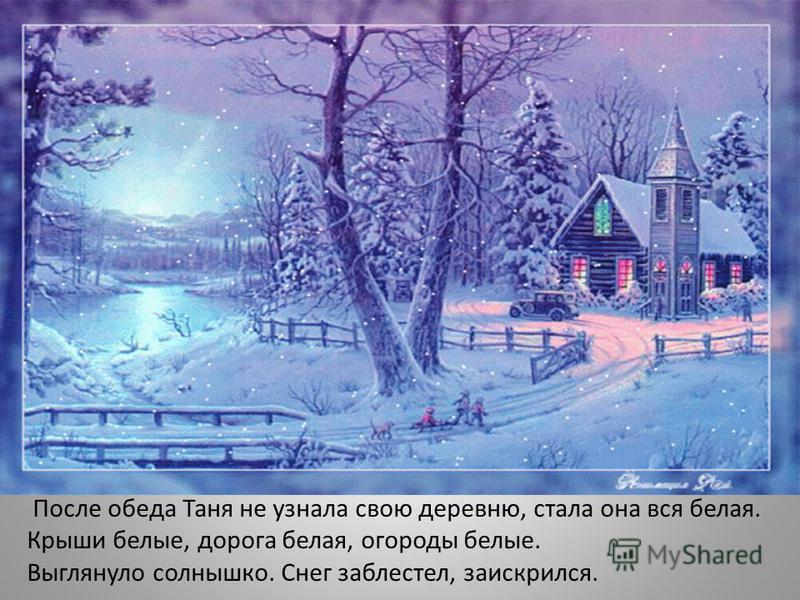 После обеда Таня не узнала свою деревню, стала она вся белая. Крыши белые, дорога белая, огороды белые. Выглянуло солнышко. Снег забылестел, заискрился.